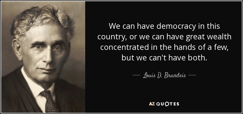 We can have democracy in this country, or we can have great wealth concentrated in the hands of a few, but we can't have both. - Louis D. Brandeis