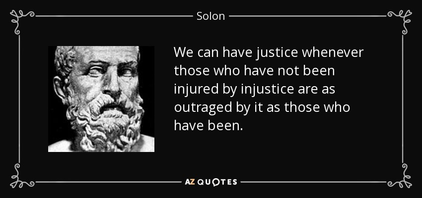 We can have justice whenever those who have not been injured by injustice are as outraged by it as those who have been. - Solon