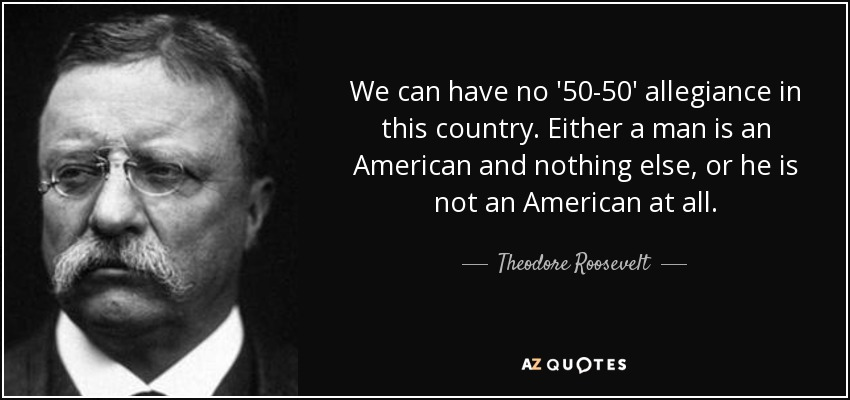 We can have no '50-50' allegiance in this country. Either a man is an American and nothing else, or he is not an American at all. - Theodore Roosevelt
