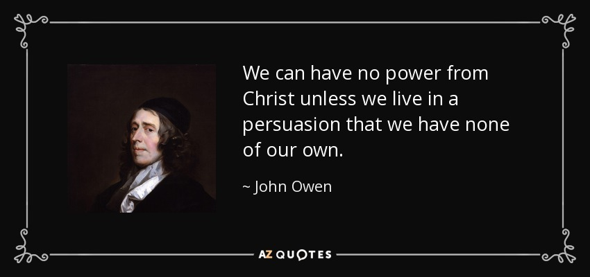 We can have no power from Christ unless we live in a persuasion that we have none of our own. - John Owen