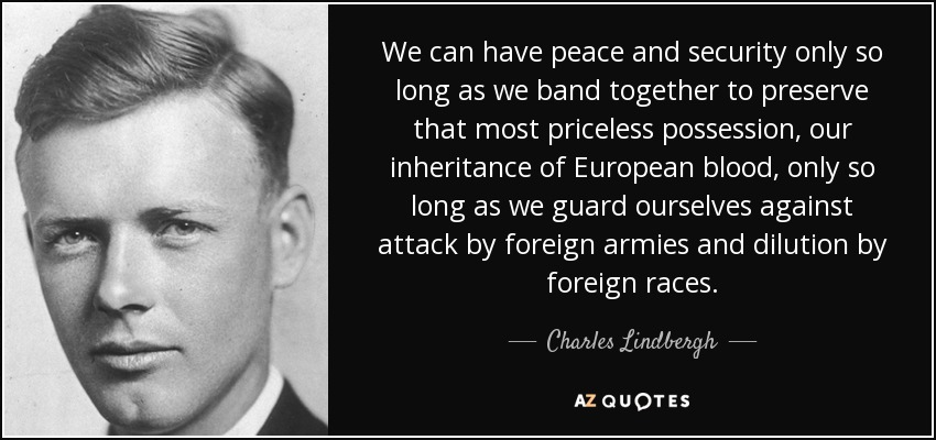 We can have peace and security only so long as we band together to preserve that most priceless possession, our inheritance of European blood, only so long as we guard ourselves against attack by foreign armies and dilution by foreign races. - Charles Lindbergh