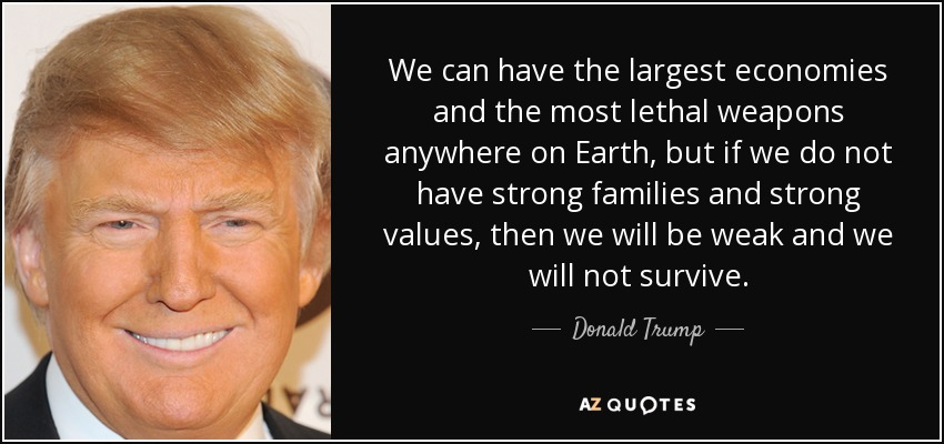 We can have the largest economies and the most lethal weapons anywhere on Earth, but if we do not have strong families and strong values, then we will be weak and we will not survive. - Donald Trump