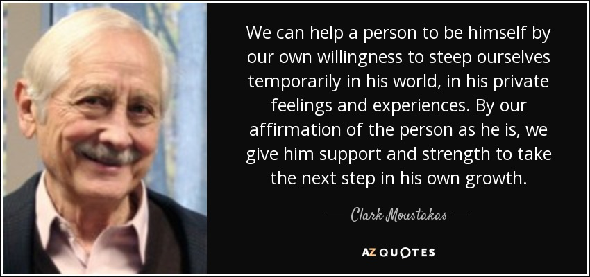 We can help a person to be himself by our own willingness to steep ourselves temporarily in his world, in his private feelings and experiences. By our affirmation of the person as he is, we give him support and strength to take the next step in his own growth. - Clark Moustakas
