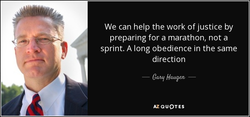 We can help the work of justice by preparing for a marathon, not a sprint. A long obedience in the same direction - Gary Haugen