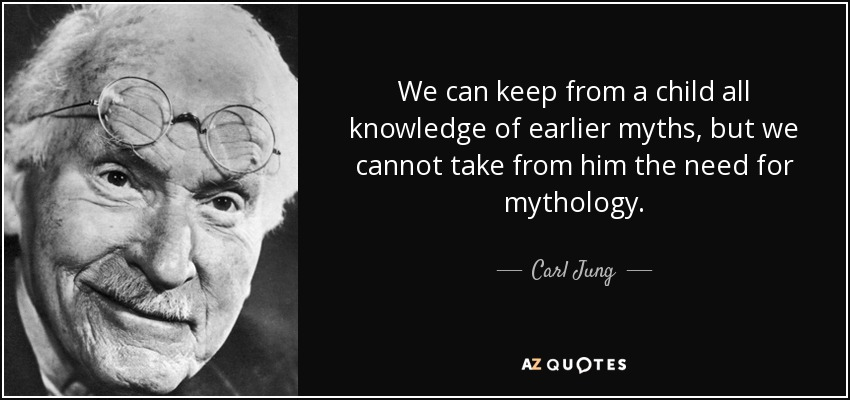We can keep from a child all knowledge of earlier myths, but we cannot take from him the need for mythology. - Carl Jung