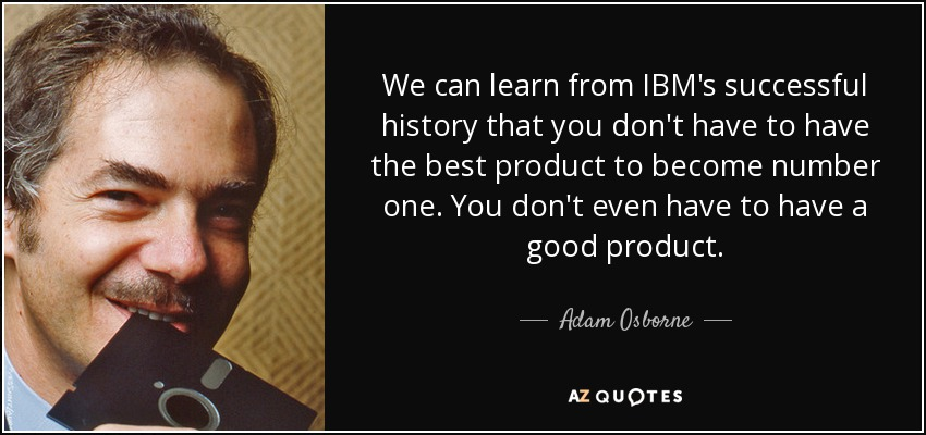 We can learn from IBM's successful history that you don't have to have the best product to become number one. You don't even have to have a good product. - Adam Osborne