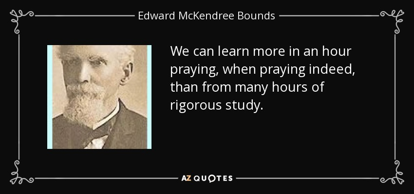 We can learn more in an hour praying, when praying indeed, than from many hours of rigorous study. - Edward McKendree Bounds