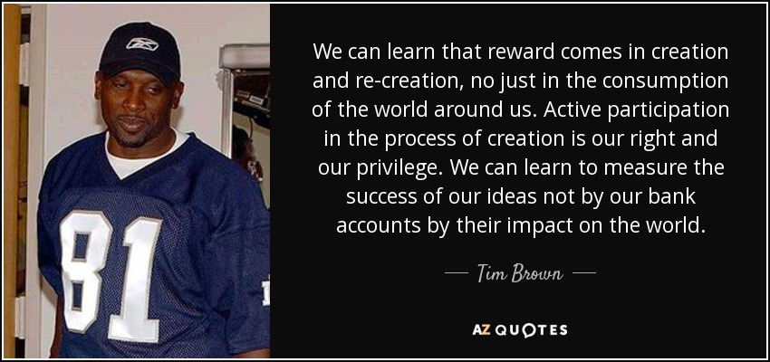 We can learn that reward comes in creation and re-creation, no just in the consumption of the world around us. Active participation in the process of creation is our right and our privilege. We can learn to measure the success of our ideas not by our bank accounts by their impact on the world. - Tim Brown
