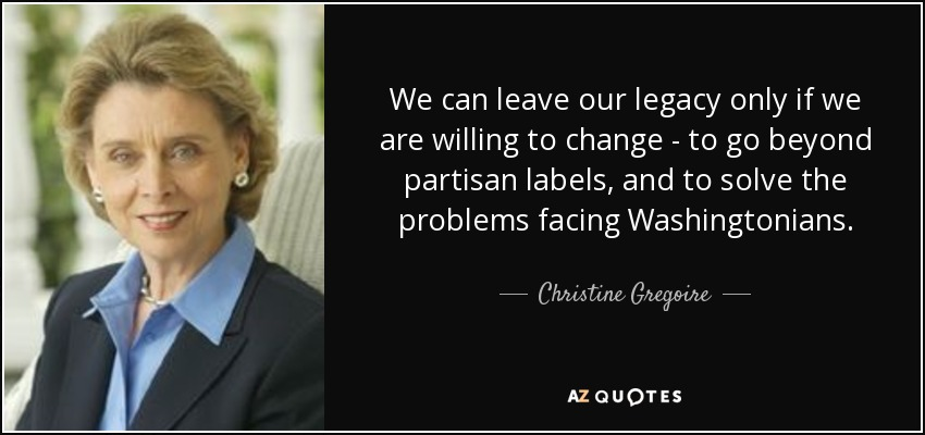 We can leave our legacy only if we are willing to change - to go beyond partisan labels, and to solve the problems facing Washingtonians. - Christine Gregoire