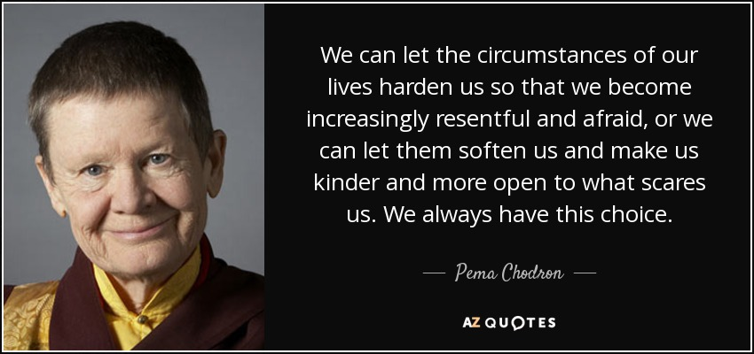 We can let the circumstances of our lives harden us so that we become increasingly resentful and afraid, or we can let them soften us and make us kinder and more open to what scares us. We always have this choice. - Pema Chodron