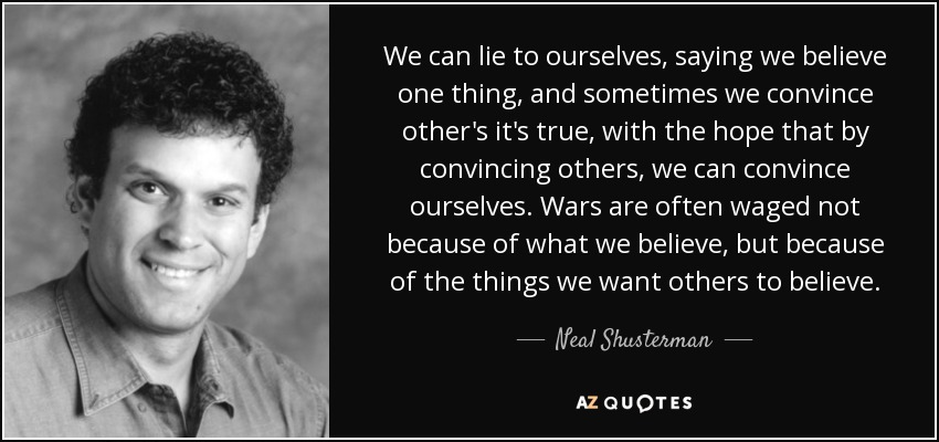 We can lie to ourselves, saying we believe one thing, and sometimes we convince other's it's true, with the hope that by convincing others, we can convince ourselves. Wars are often waged not because of what we believe, but because of the things we want others to believe. - Neal Shusterman
