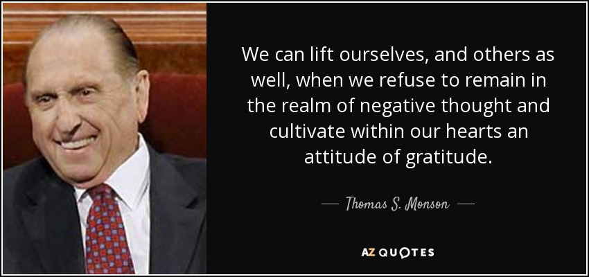 We can lift ourselves, and others as well, when we refuse to remain in the realm of negative thought and cultivate within our hearts an attitude of gratitude. - Thomas S. Monson