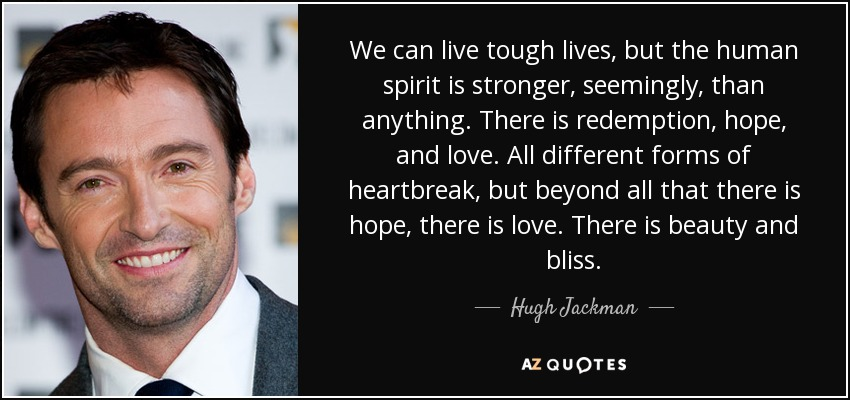 We can live tough lives, but the human spirit is stronger, seemingly, than anything. There is redemption, hope, and love. All different forms of heartbreak, but beyond all that there is hope, there is love. There is beauty and bliss. - Hugh Jackman