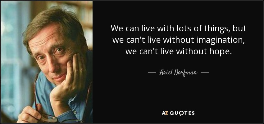 We can live with lots of things, but we can't live without imagination, we can't live without hope. - Ariel Dorfman