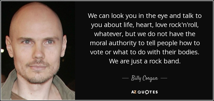 We can look you in the eye and talk to you about life, heart, love rock'n'roll, whatever, but we do not have the moral authority to tell people how to vote or what to do with their bodies. We are just a rock band. - Billy Corgan