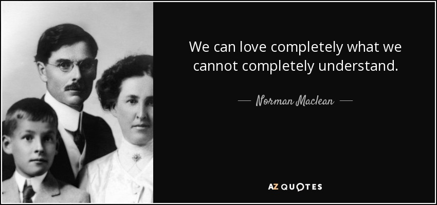 We can love completely what we cannot completely understand. - Norman Maclean