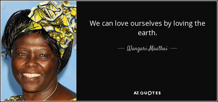 We can love ourselves by loving the earth. - Wangari Maathai