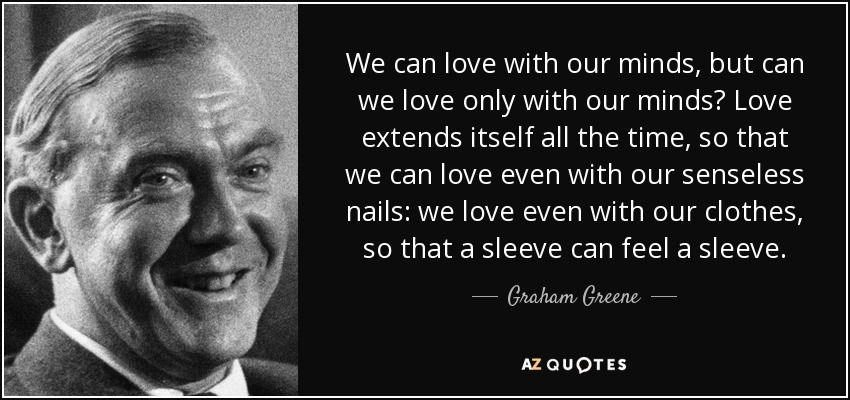 We can love with our minds, but can we love only with our minds? Love extends itself all the time, so that we can love even with our senseless nails: we love even with our clothes, so that a sleeve can feel a sleeve. - Graham Greene