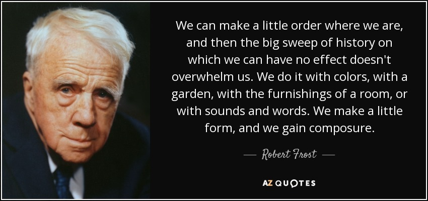 We can make a little order where we are, and then the big sweep of history on which we can have no effect doesn't overwhelm us. We do it with colors, with a garden, with the furnishings of a room, or with sounds and words. We make a little form, and we gain composure. - Robert Frost