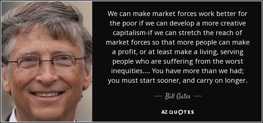 We can make market forces work better for the poor if we can develop a more creative capitalism-if we can stretch the reach of market forces so that more people can make a profit, or at least make a living, serving people who are suffering from the worst inequities. ... You have more than we had; you must start sooner, and carry on longer. - Bill Gates
