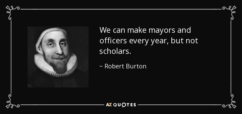 We can make mayors and officers every year, but not scholars. - Robert Burton