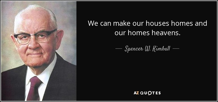 We can make our houses homes and our homes heavens. - Spencer W. Kimball