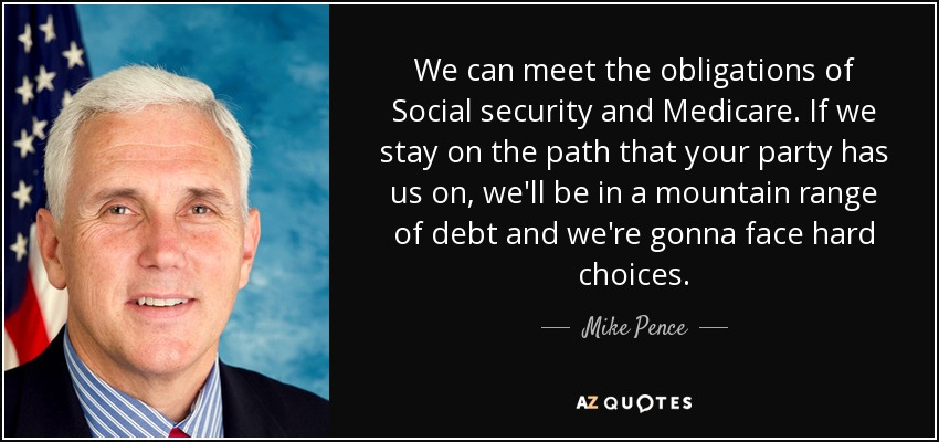 We can meet the obligations of Social security and Medicare. If we stay on the path that your party has us on, we'll be in a mountain range of debt and we're gonna face hard choices. - Mike Pence