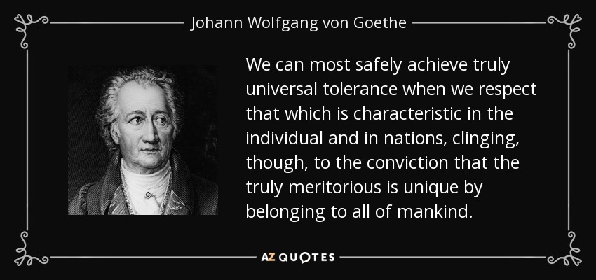 We can most safely achieve truly universal tolerance when we respect that which is characteristic in the individual and in nations, clinging, though, to the conviction that the truly meritorious is unique by belonging to all of mankind. - Johann Wolfgang von Goethe