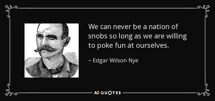 We can never be a nation of snobs so long as we are willing to poke fun at ourselves. - Edgar Wilson Nye