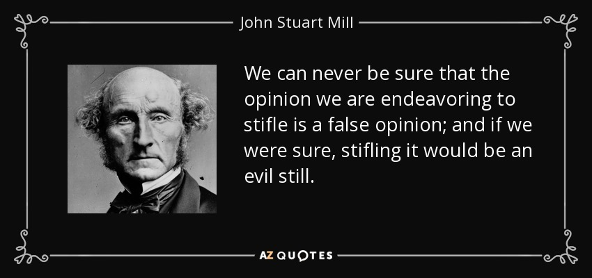We can never be sure that the opinion we are endeavoring to stifle is a false opinion; and if we were sure, stifling it would be an evil still. - John Stuart Mill