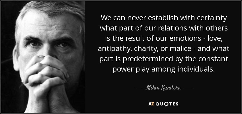We can never establish with certainty what part of our relations with others is the result of our emotions - love, antipathy, charity, or malice - and what part is predetermined by the constant power play among individuals. - Milan Kundera