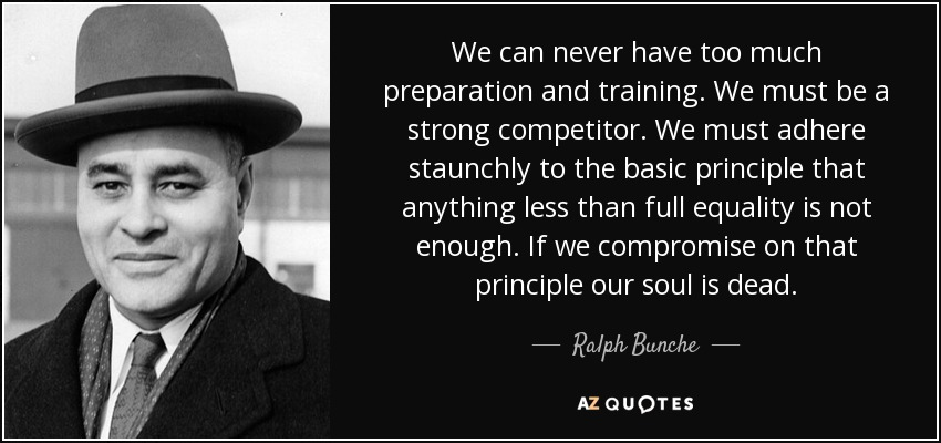 We can never have too much preparation and training. We must be a strong competitor. We must adhere staunchly to the basic principle that anything less than full equality is not enough. If we compromise on that principle our soul is dead. - Ralph Bunche