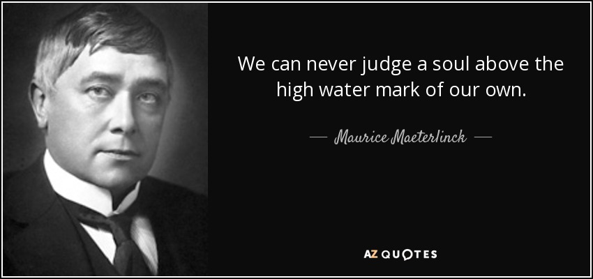 We can never judge a soul above the high water mark of our own. - Maurice Maeterlinck