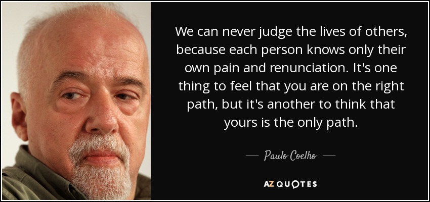 We can never judge the lives of others, because each person knows only their own pain and renunciation. It's one thing to feel that you are on the right path, but it's another to think that yours is the only path. - Paulo Coelho