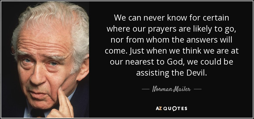 We can never know for certain where our prayers are likely to go, nor from whom the answers will come. Just when we think we are at our nearest to God, we could be assisting the Devil. - Norman Mailer