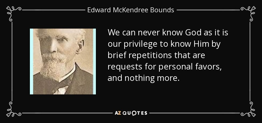 We can never know God as it is our privilege to know Him by brief repetitions that are requests for personal favors, and nothing more. - Edward McKendree Bounds