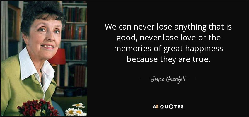 We can never lose anything that is good, never lose love or the memories of great happiness because they are true. - Joyce Grenfell
