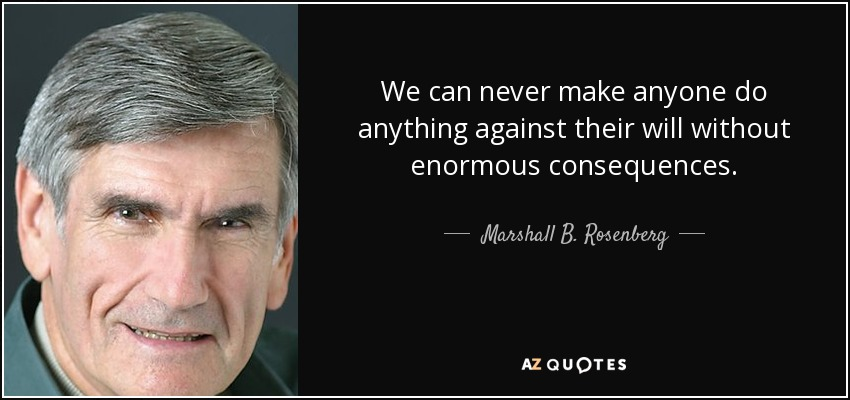 We can never make anyone do anything against their will without enormous consequences. - Marshall B. Rosenberg