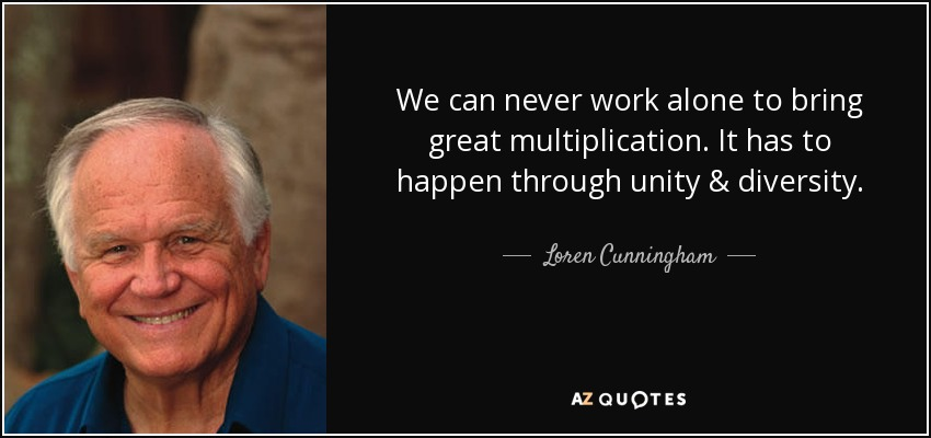 We can never work alone to bring great multiplication. It has to happen through unity & diversity. - Loren Cunningham