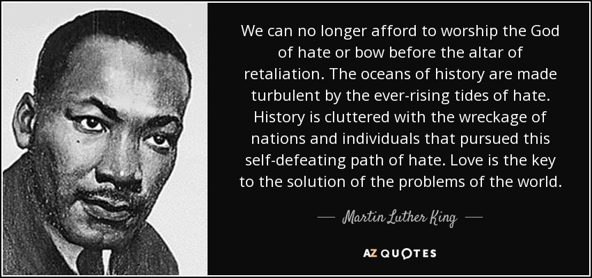 We can no longer afford to worship the God of hate or bow before the altar of retaliation. The oceans of history are made turbulent by the ever-rising tides of hate. History is cluttered with the wreckage of nations and individuals that pursued this self-defeating path of hate. Love is the key to the solution of the problems of the world. - Martin Luther King, Jr.