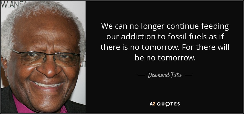 We can no longer continue feeding our addiction to fossil fuels as if there is no tomorrow. For there will be no tomorrow. - Desmond Tutu