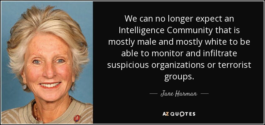 We can no longer expect an Intelligence Community that is mostly male and mostly white to be able to monitor and infiltrate suspicious organizations or terrorist groups. - Jane Harman