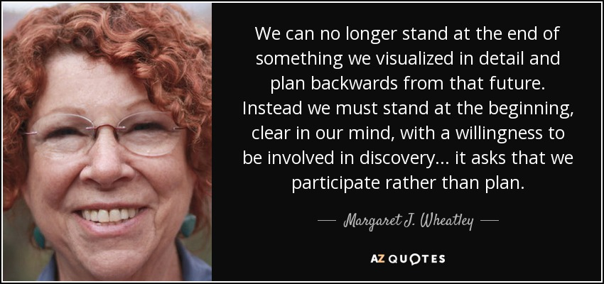 We can no longer stand at the end of something we visualized in detail and plan backwards from that future. Instead we must stand at the beginning, clear in our mind, with a willingness to be involved in discovery... it asks that we participate rather than plan. - Margaret J. Wheatley