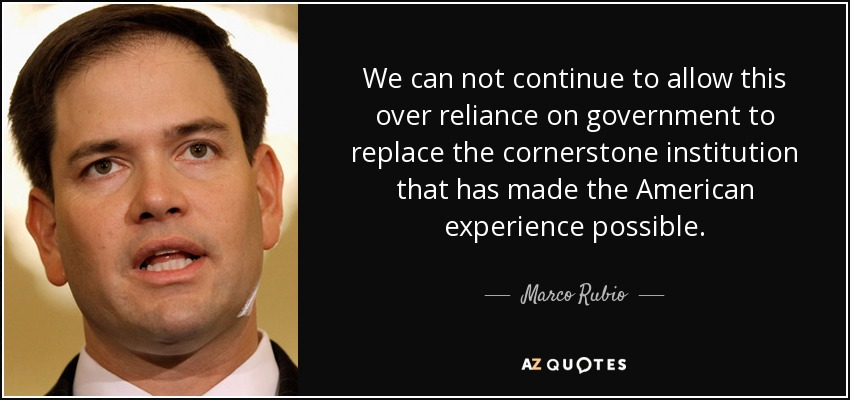 We can not continue to allow this over reliance on government to replace the cornerstone institution that has made the American experience possible. - Marco Rubio