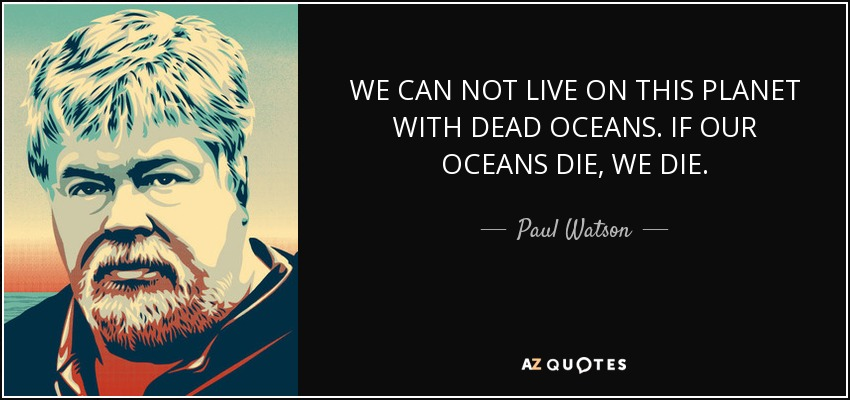 WE CAN NOT LIVE ON THIS PLANET WITH DEAD OCEANS. IF OUR OCEANS DIE, WE DIE. - Paul Watson