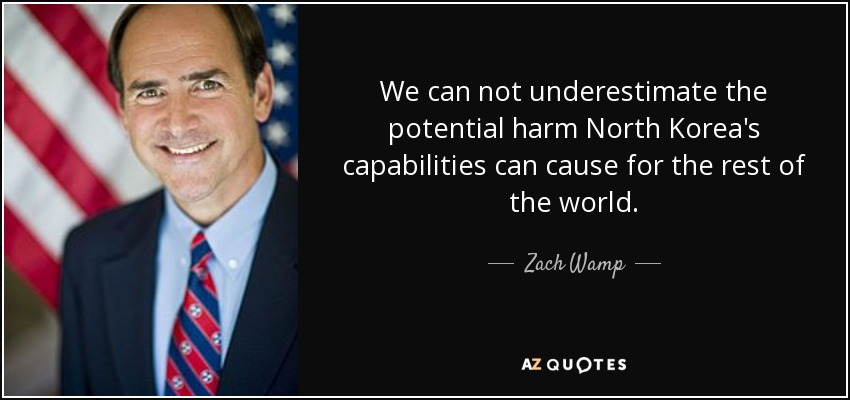 We can not underestimate the potential harm North Korea's capabilities can cause for the rest of the world. - Zach Wamp