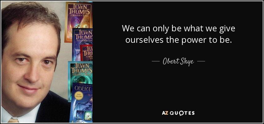 We can only be what we give ourselves the power to be. - Obert Skye