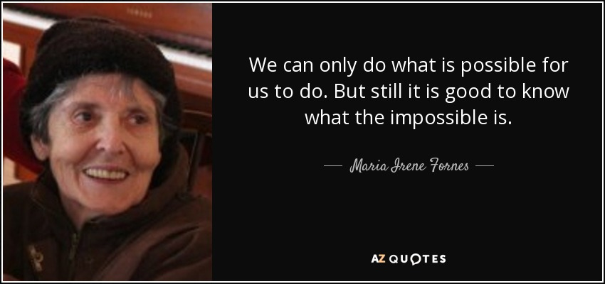 We can only do what is possible for us to do. But still it is good to know what the impossible is. - Maria Irene Fornes