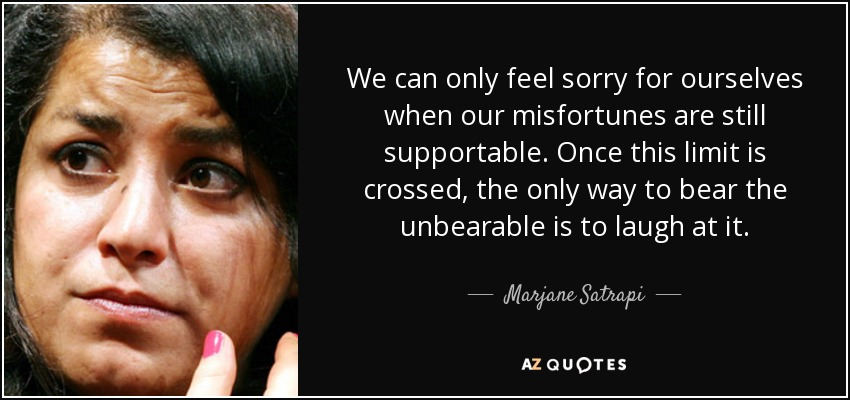 We can only feel sorry for ourselves when our misfortunes are still supportable. Once this limit is crossed, the only way to bear the unbearable is to laugh at it. - Marjane Satrapi