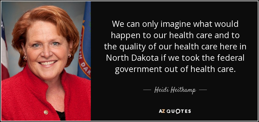We can only imagine what would happen to our health care and to the quality of our health care here in North Dakota if we took the federal government out of health care. - Heidi Heitkamp